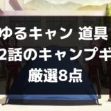 ゆるキャン 道具 【第2話のキャンプギア】厳選8点