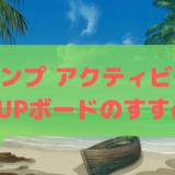 キャンプ アクティビティ 【SUPボードのすすめ】