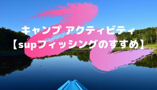 キャンプ アクティビティ【supフィッシングのすすめ】