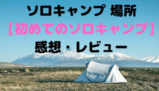 ソロキャンプ 場所【初めてのソロキャンプ】感想・レビュー