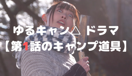 ゆるキャン△ ドラマ【第1話のキャンプ道具】