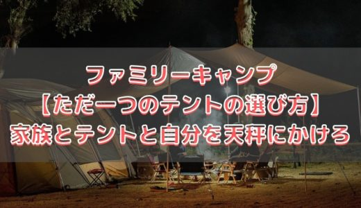 ファミリーキャンプ【ただ一つのテントの選び方お教えします】家族とテントと自分を天秤にかけろw